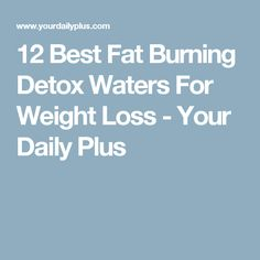 12 Best Fat Burning Detox Waters For Weight Loss - Your Daily Plus