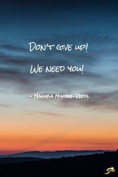 """Don't give up! We need you!"" - Manuela Mischke-Reeds  http://theshiftnetwork.com/?utm_source=pinterest&utm_medium=social&utm_campaign=quote"
