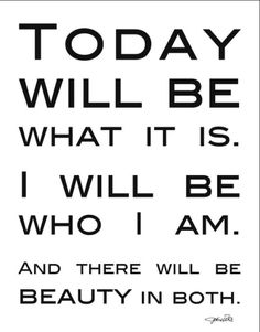 Today will be what it is.  I will be who I am. And there will be beauty in both...