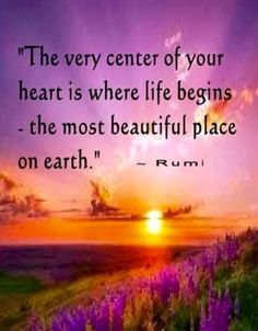 The very center of your Heart is where life begins ~ the most beautiful place on Earth ⊰❁⊱ Rumi