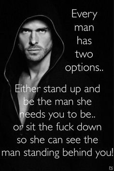 Every man has two options.. Either stand up and be the man she needs you to be.. or sit down so she can see the man standing behind you.