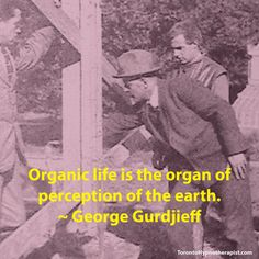 Organic life is the organ of perception of the earth. ~ George Gurdjieff Quotes