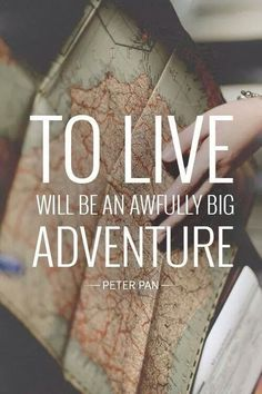 To live will be an awfully big adventure.