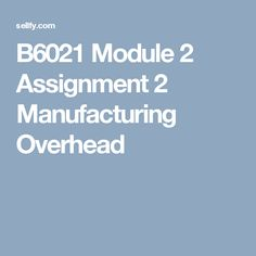 B6021 Module 2 Assignment 2 Manufacturing Overhead