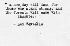 ..a new day will dawn for those who stand strong, and the forests will echo with laughter - Led Zeppelin