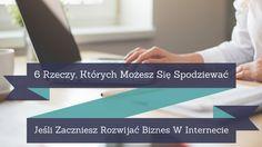 Trudno wymienić wszystko to czego można się spodziewać, decydując się na biznes w internecie ale te 6 jest bardzo prawdopodobnych: http://blog.przyciagajacymarketing.pl/6-rzeczy-ktorych-mozesz-sie-spodziewac-jesli-zaczniesz-rozwijac-biznes-w-internecie/