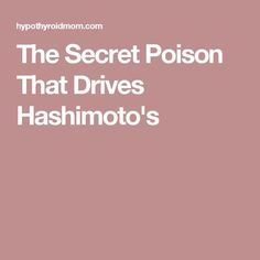 The Secret Poison That Drives Hashimoto's