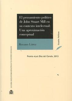 El pensamiento político de John Stuart Mill en su contexto intelectual : una aproximación conceptual / Rosario López. - 2016