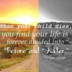 "When you child dies, you find your life is forever divided into ""before"" & ""after."" - Wayne Loder"