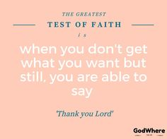 The greatest test of faith is when you don't get what you want but still, you are able to say 'Thank you Lord'.
