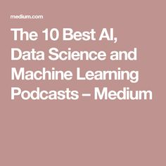 The 10 Best AI, Data Science and Machine Learning Podcasts – Medium