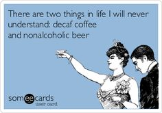 There are two things in life I will never understand: decaf coffee and nonalcoholic beer.