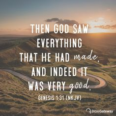 Then God saw everything that He had made, and indeed it was very good. So the evening and the morning were the sixth day. -Genesis New King James Version (NKJV) Favorite Bible Verses, Bible Verses Quotes, Bible Scriptures, Wisdom Quotes, Quotes Quotes, Genesis Bible, Genesis 1, Bible Verse Search, Creation Quotes