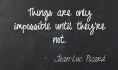 """""""Things are only impossible until they're not."""" - Jean-Luc Picard, Star Trek"""