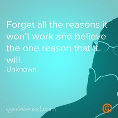 Forget all the reasons it won't work and believe the one reason that it will. - Author Unknown