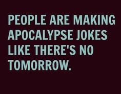 """""""People are making apocalypse jokes like there's no tomorrow."""" :D"""