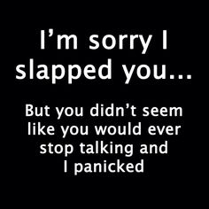 I'm sorry I slapped you... But you didn't seem like you would ever stop talking and I panicked.