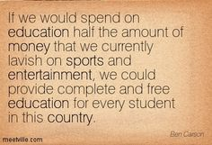 If we would spend on education half the amount of money that we currently lavish on sports and entertainment, we could provide complete and free education for every student in this country. Ben Carson
