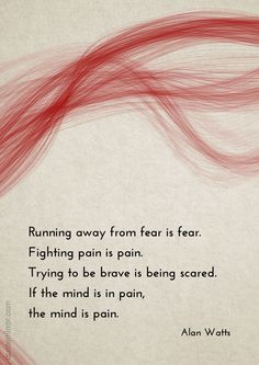 Running away from fear is fear. Fighting pain is pain. Trying to be brave is being scared. If the mind is in pain, the mind is pain. –Alan Watts