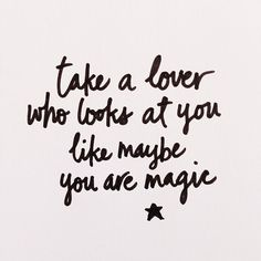 Take a lover who looks at you like maybe you are magic *