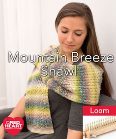 Mountain Breeze Shawl Free Loom Knitting Pattern in Red Heart Yarns - You'll love the subtle colorations as they appear while knitting this wrap on a loom. Wear it as a shawl or as a cozy scarf for a unique look that will blend easily with your wardrobe.