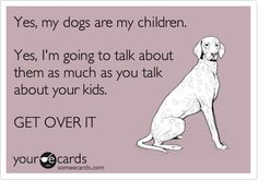 Yes, my dogs are my children. Yes, I'm going to talk about them as much as you talk about your kids. GET OVER IT.