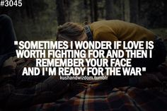 Sometimes I wonder if love is worth fighting for and then I remember your face and I'm ready for the war.