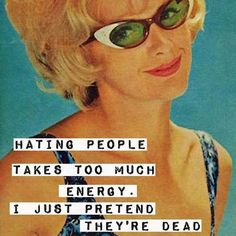 Hating people takes too much energy. I just pretend they're dead. And after all, they basically are.