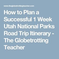 How to Plan a Successful 1 Week Utah National Parks Road Trip Itinerary - The Globetrotting Teacher