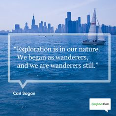 """""""Exploration is in our nature. We began as wanderers, and we are wanderers still."""" - Carl Sagon"""