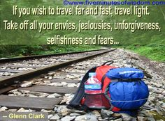 If you wish to travel far and fast, travel light. Take off all your envies, jealousies, unforgiveness, selfishness and fears …