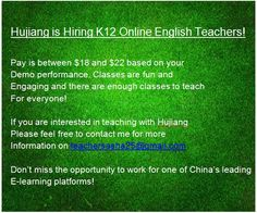 Hujiang is Hiring K12 Online English Teachers!  Pay is between $18 and $22 based on your Demo performance. Classes are fun and  Engaging and there are enough classes to teach For everyone!   If you are interested in teaching with Hujiang Please feel free to contact me for more  Information on teachersasha25@gmail.com  Don't miss the opportunity to work for one of  of China's leading E-learning platforms!