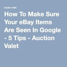 How To Make Sure Your eBay Items Are Seen In Google - 5 Tips - Auction Valet