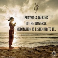Prayer is talking to the universe. Meditation is listening to it.