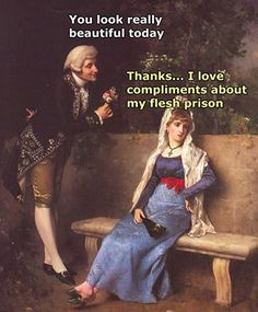 ''You look really lovely today.'' ''Thanks... I love compliments about my flesh prison.'' source: Classical Art Memes