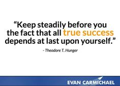 Keep steadily before you the fact that all true success depends at last upon yourself.    more inspiration at http://www.evancarmichael.com/
