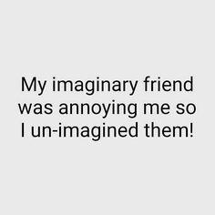 My imaginary friend was annoying me so I unimagined them #friend #company #buddy