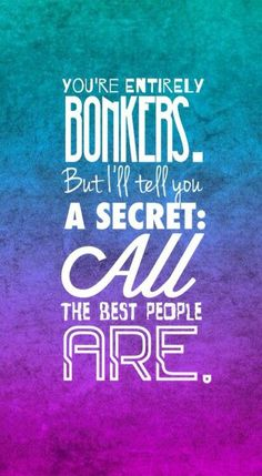 You're Entirely Bonkers. But I'll Tell You A Secret: All The Best People Are.