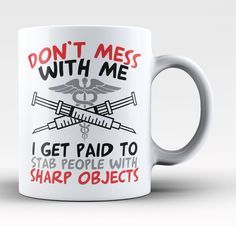 Don't mess with me. I get paid to stab people with sharp objects The perfect mug for any proud nurse. Order yours today! Take advantage of our Low Flat Rate Shipping - order 2 or more and save. - Prin