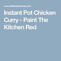 Instant Pot Chicken Curry - Paint The Kitchen Red