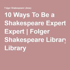 10 Ways To Be a Shakespeare Expert | Folger Shakespeare Library