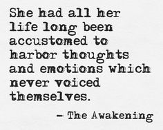 She had all her life long been accustomed to harbor thoughts and emotions which never voiced themselves. - The Awakening