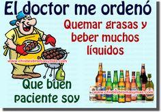 El doctor me ordenó : Quemar grasas y beber muchos líquidos Que buen paciente soy