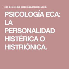 PSICOLOGÍA ECA: LA PERSONALIDAD HISTÉRICA O HISTRIÓNICA.