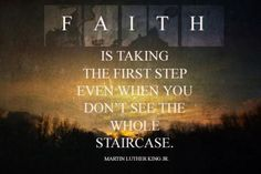 """""""Faith is taking the first step, even when you don't see the whole staircase"""" -  Martin Luther King, Jr."""
