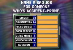 A question for your Family Feud party: Name a bad job for someone who's accident prone.
