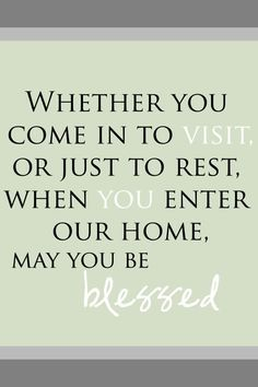 """Whether you come in to visit ,or just to rest, when you enter our home, may you be blessed."""