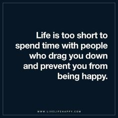 Life Quote: Life is too short to spend time with people who drag you down and prevent you from being happy.