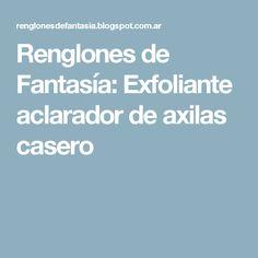 Renglones de Fantasía: Exfoliante aclarador de axilas casero