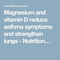 Magnesium and vitamin D reduce asthma symptoms and strengthen lungs - Nutrition…